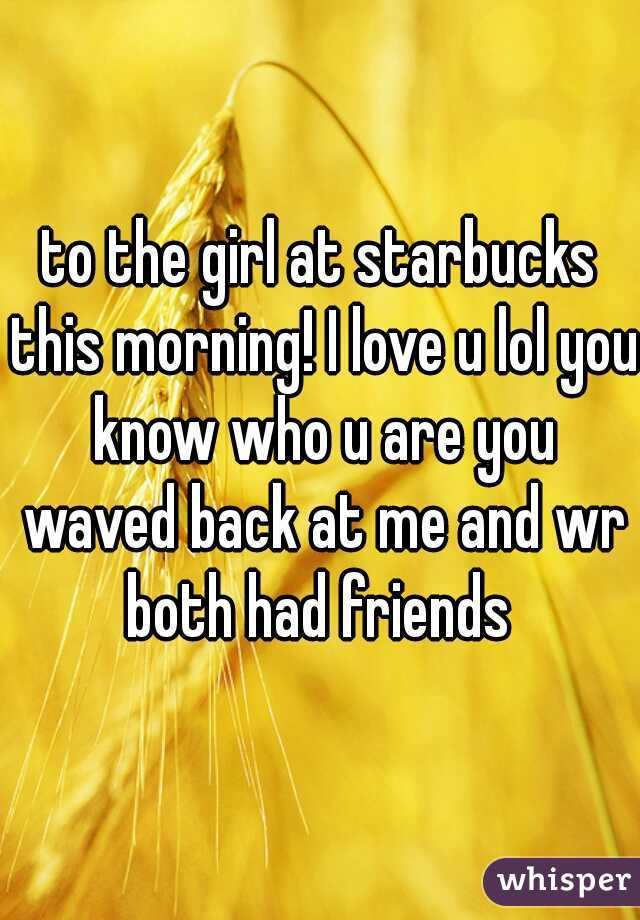to the girl at starbucks this morning! I love u lol you know who u are you waved back at me and wr both had friends