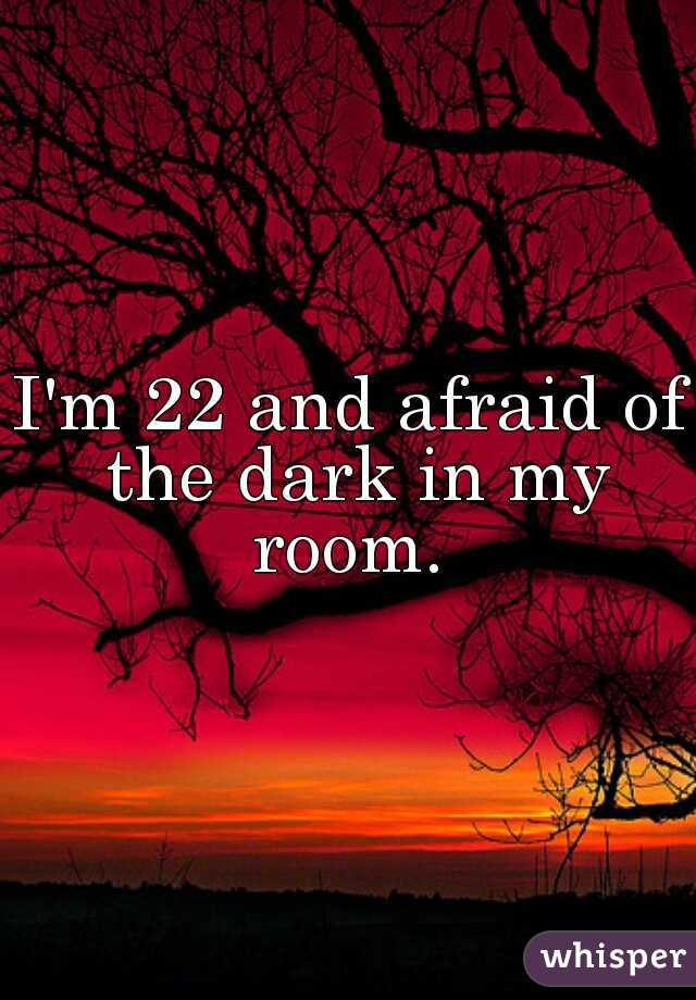 I'm 22 and afraid of the dark in my room.