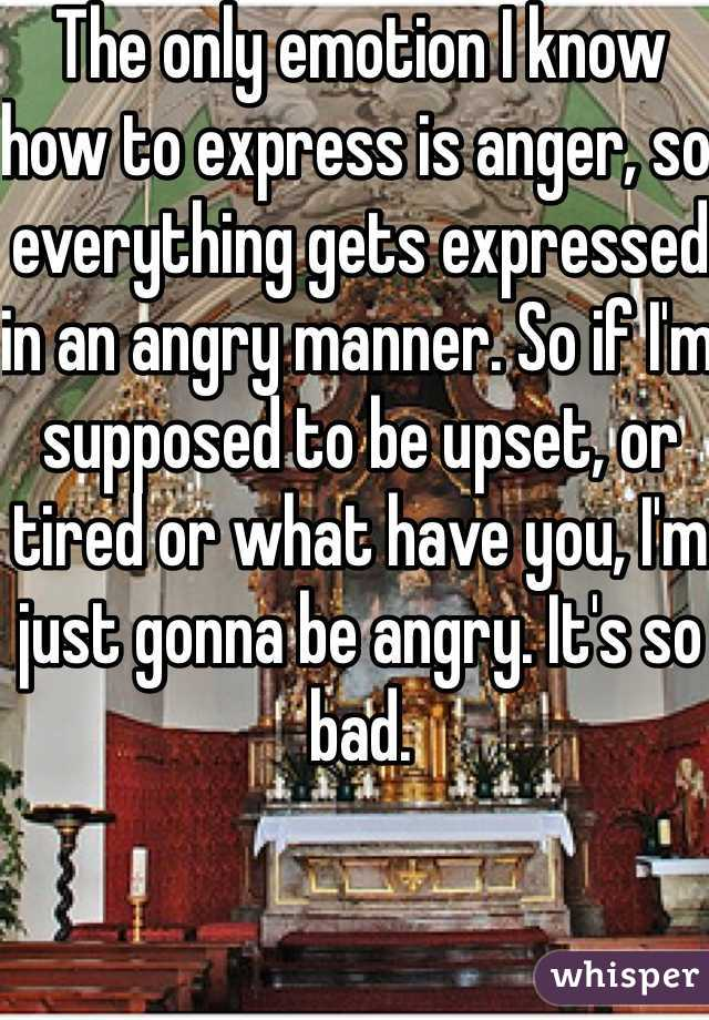 The only emotion I know how to express is anger, so everything gets expressed in an angry manner. So if I'm supposed to be upset, or tired or what have you, I'm just gonna be angry. It's so bad.