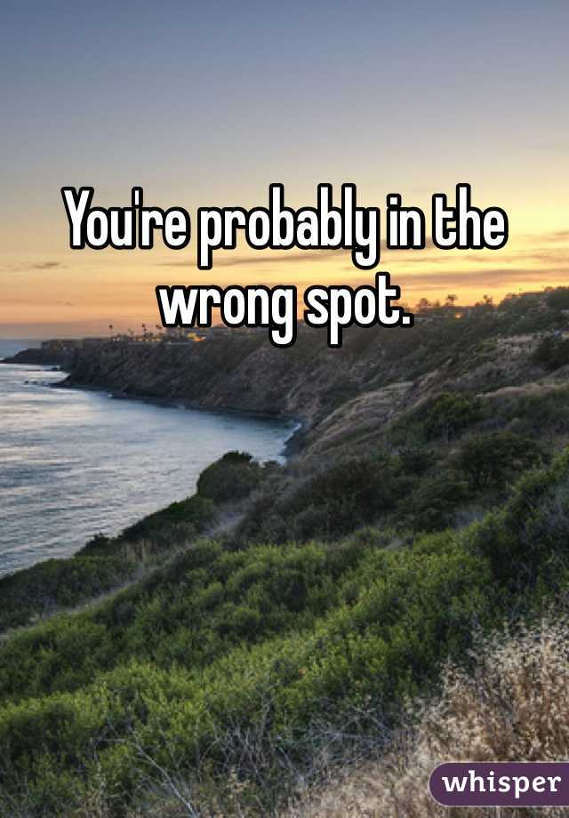 You're probably in the wrong spot.