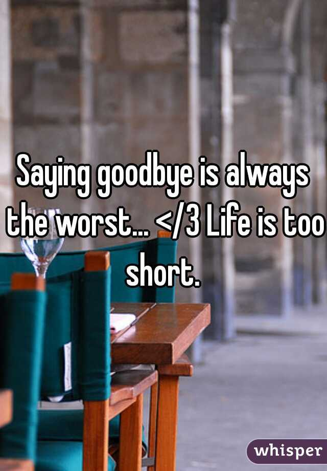 Saying goodbye is always the worst... </3 Life is too short.