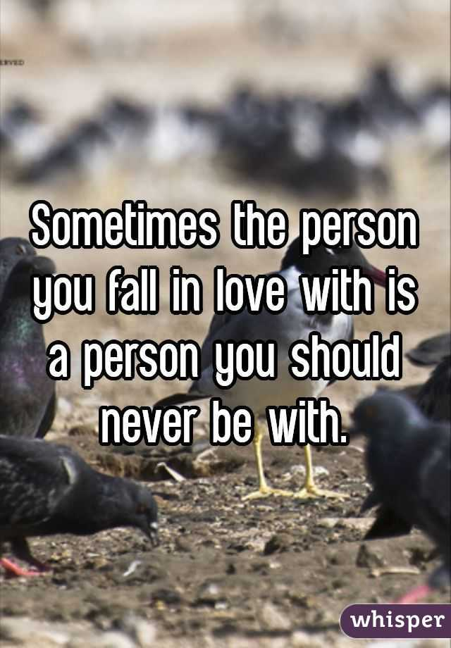 Sometimes the person you fall in love with is a person you should never be with.
