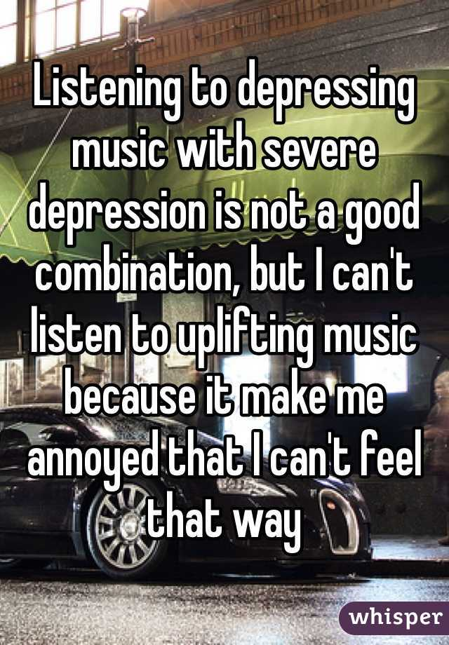 Listening to depressing music with severe depression is not a good combination, but I can't listen to uplifting music because it make me annoyed that I can't feel that way