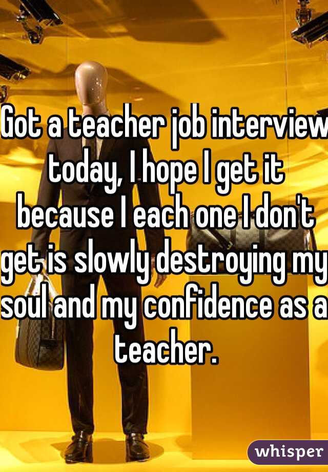 Got a teacher job interview today, I hope I get it because I each one I don't get is slowly destroying my soul and my confidence as a teacher.