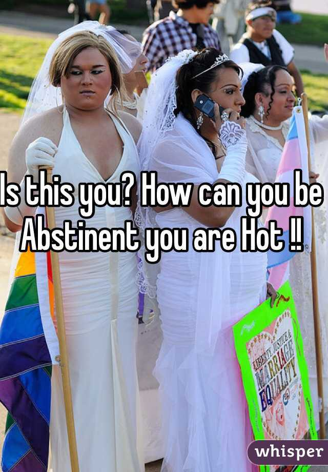 Is this you? How can you be Abstinent you are Hot !!
