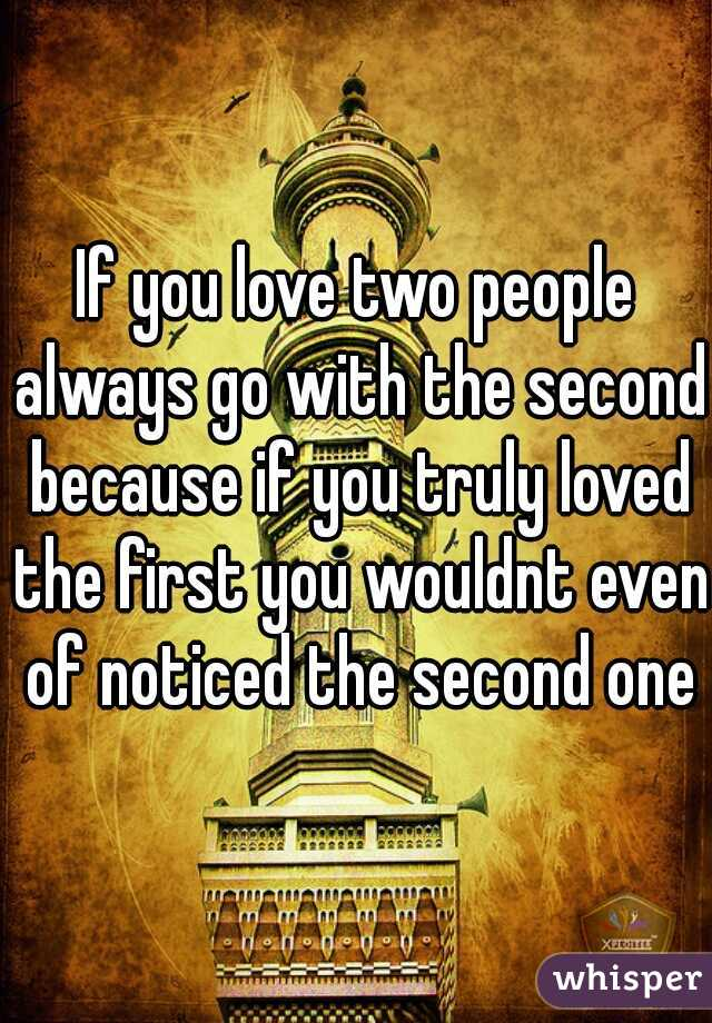 If you love two people always go with the second because if you truly loved the first you wouldnt even of noticed the second one