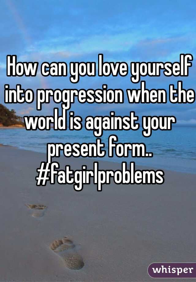 How can you love yourself into progression when the world is against your present form.. #fatgirlproblems