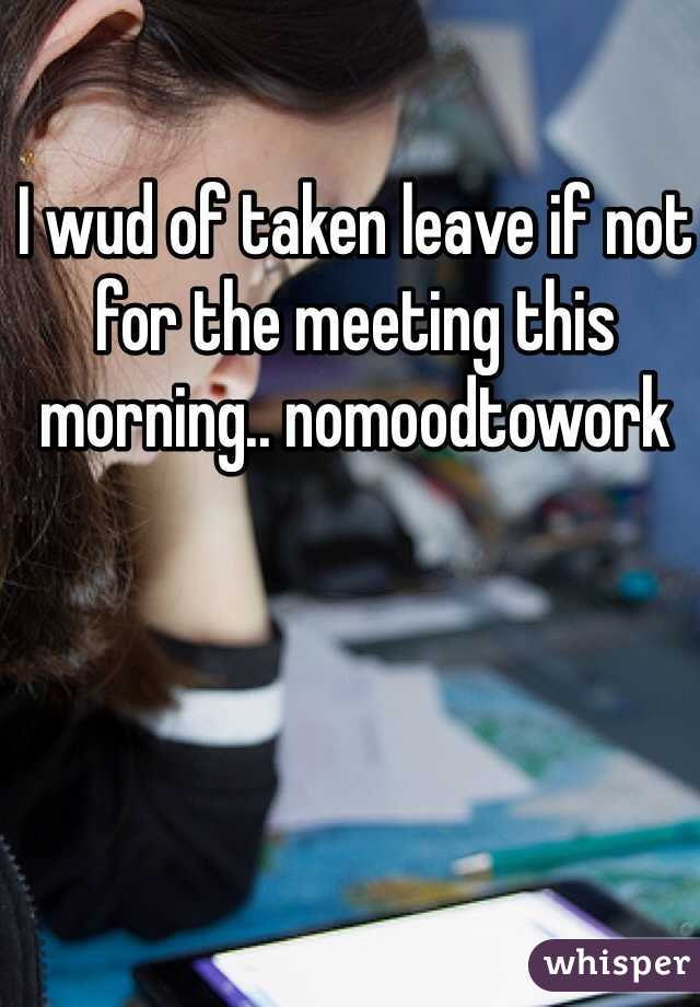 I wud of taken leave if not for the meeting this morning.. nomoodtowork