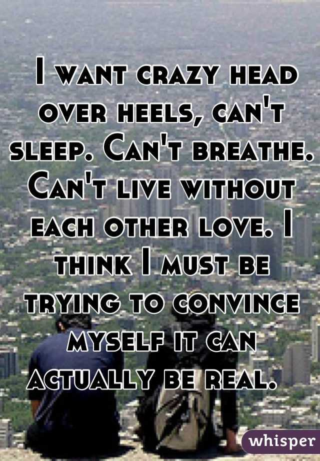 I want crazy head over heels, can't sleep. Can't breathe. Can't live without each other love. I think I must be trying to convince myself it can actually be real.