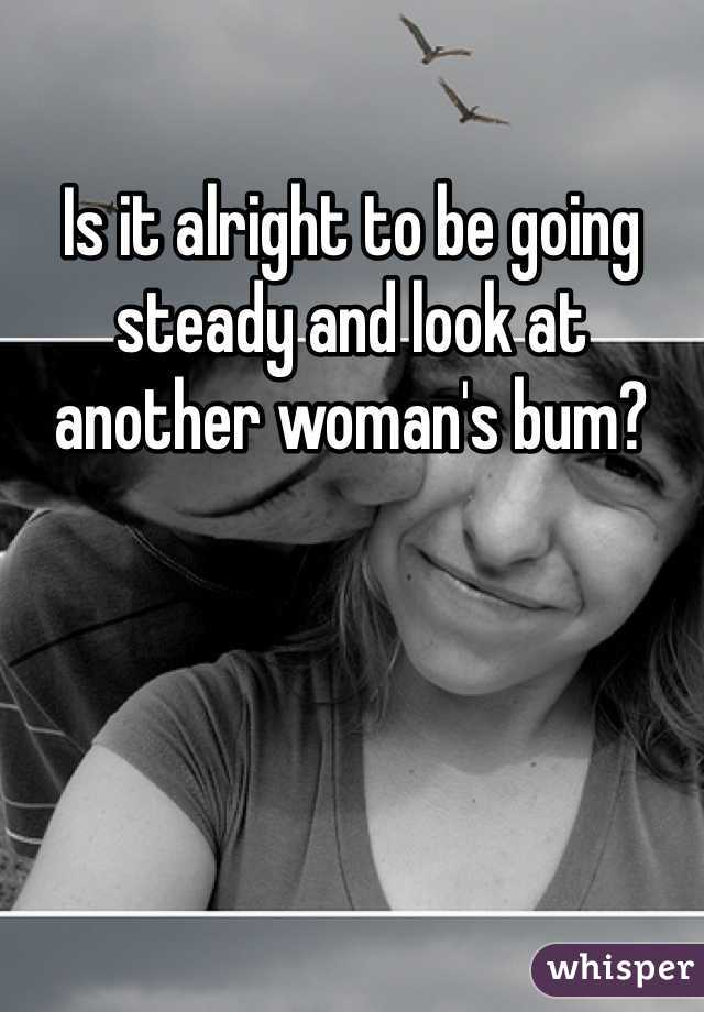 Is it alright to be going steady and look at another woman's bum?
