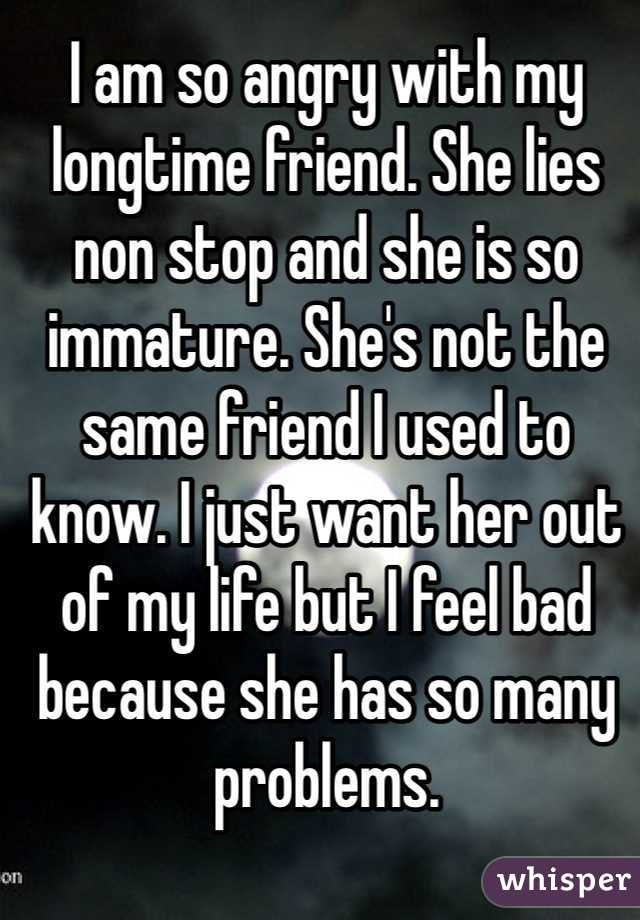I am so angry with my longtime friend. She lies non stop and she is so immature. She's not the same friend I used to know. I just want her out of my life but I feel bad because she has so many problems.