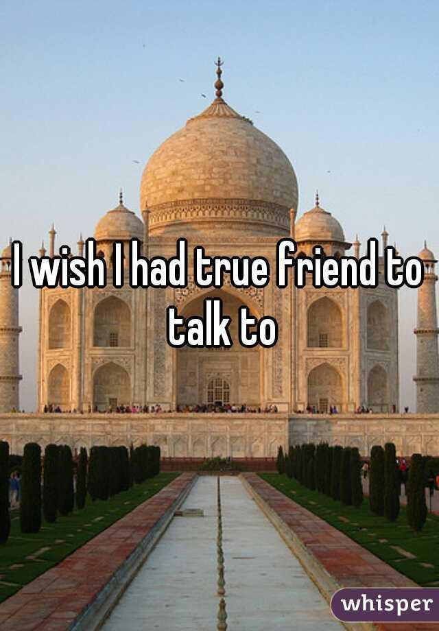I wish I had true friend to talk to