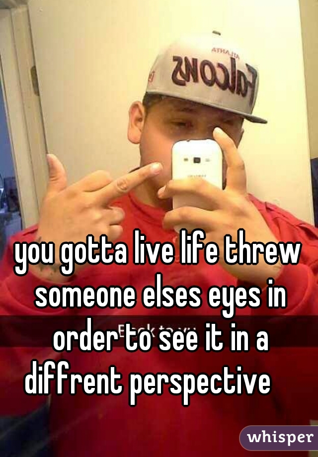 you gotta live life threw someone elses eyes in order to see it in a diffrent perspective