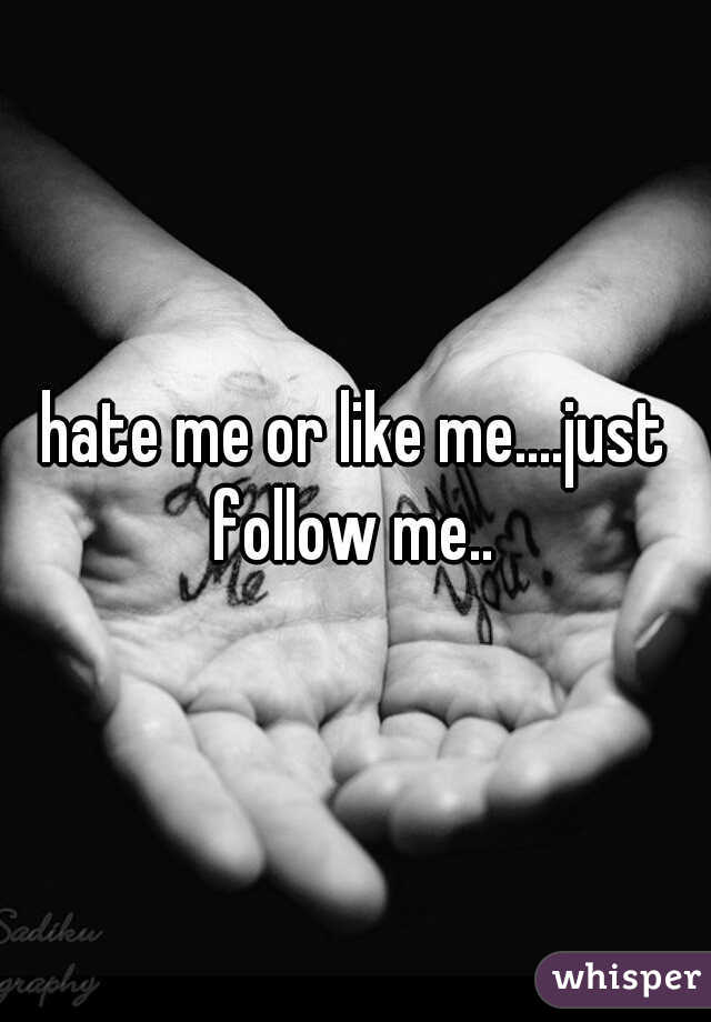 hate me or like me....just follow me..