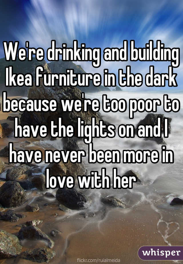 We're drinking and building Ikea furniture in the dark because we're too poor to have the lights on and I have never been more in love with her
