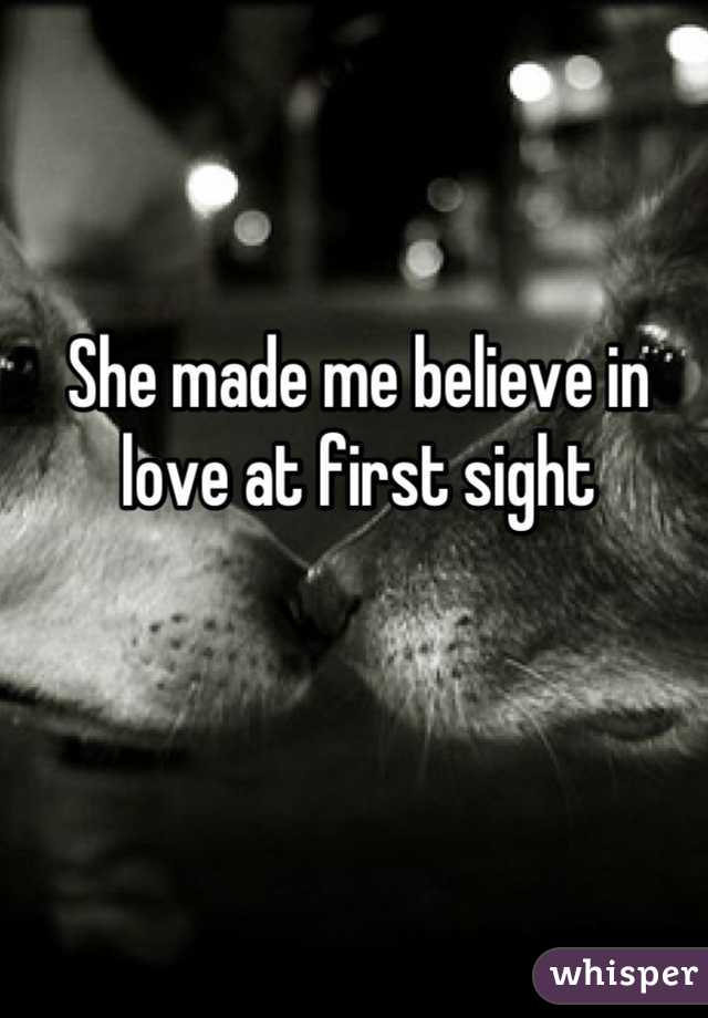She made me believe in love at first sight