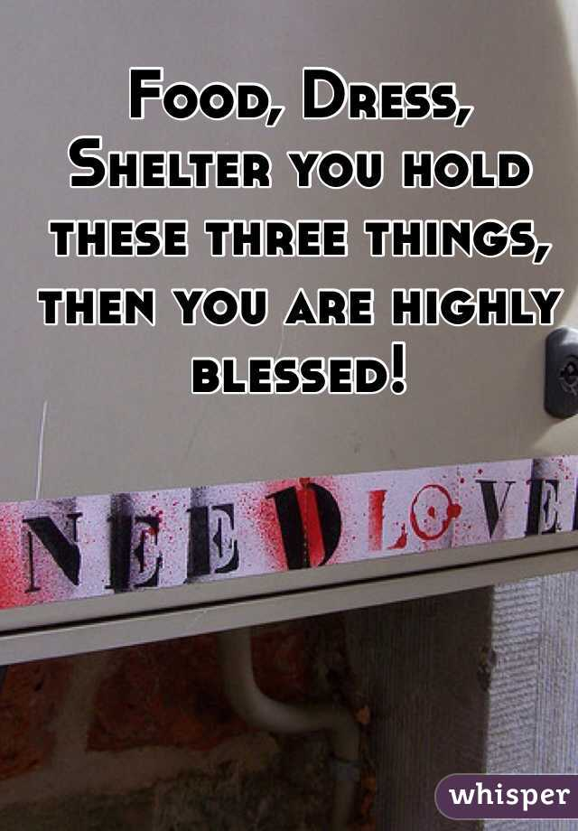 Food, Dress, Shelter you hold these three things, then you are highly blessed!