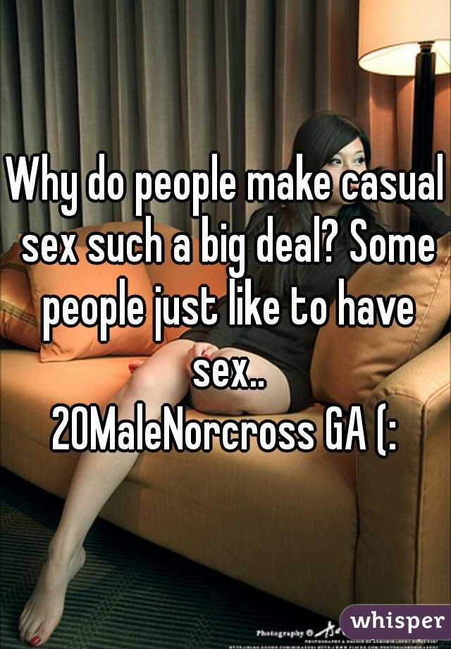 Why do people make casual sex such a big deal? Some people just like to have sex.. 20MaleNorcross GA (: