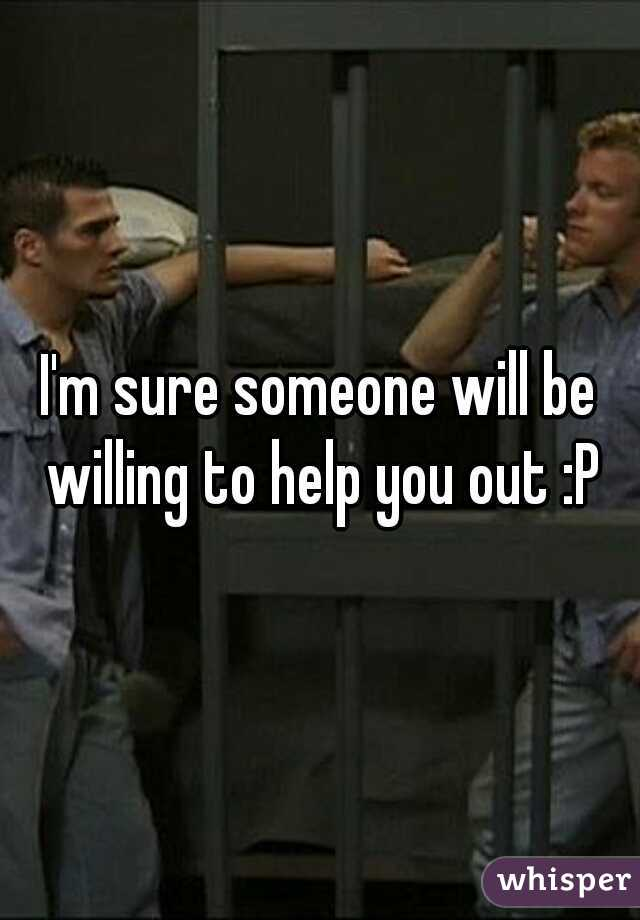 I'm sure someone will be willing to help you out :P