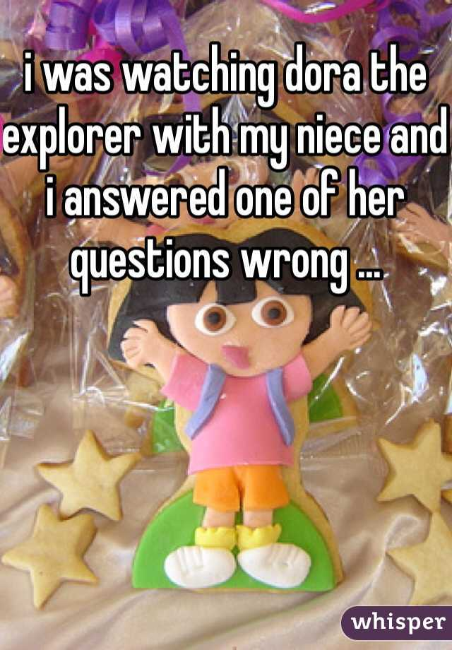 i was watching dora the explorer with my niece and i answered one of her questions wrong ...