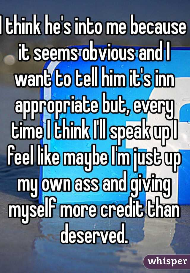 I think he's into me because it seems obvious and I want to tell him it's inn appropriate but, every time I think I'll speak up I feel like maybe I'm just up my own ass and giving myself more credit than deserved.