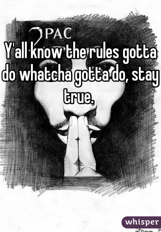 Y'all know the rules gotta do whatcha gotta do, stay true.