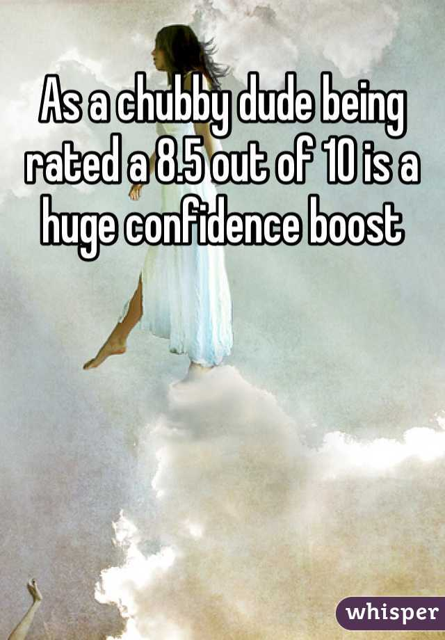 As a chubby dude being rated a 8.5 out of 10 is a huge confidence boost
