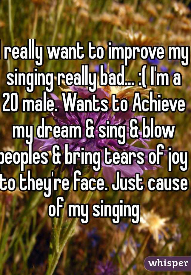 I really want to improve my singing really bad... :( I'm a 20 male. Wants to Achieve my dream & sing & blow peoples & bring tears of joy to they're face. Just cause of my singing