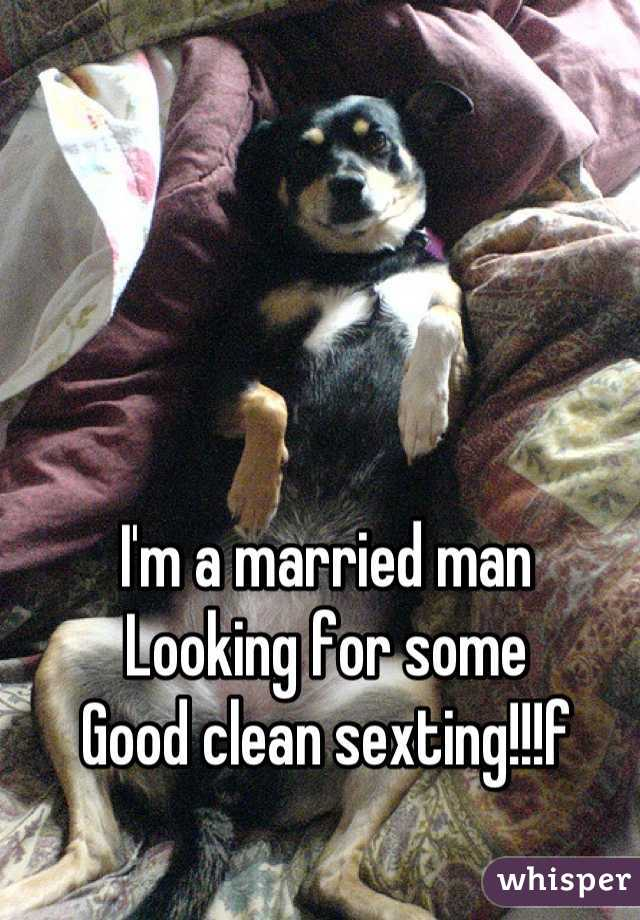 I'm a married man Looking for some  Good clean sexting!!!f