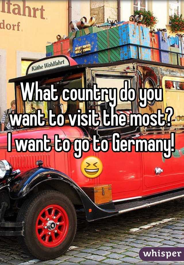 What country do you want to visit the most? I want to go to Germany!😆