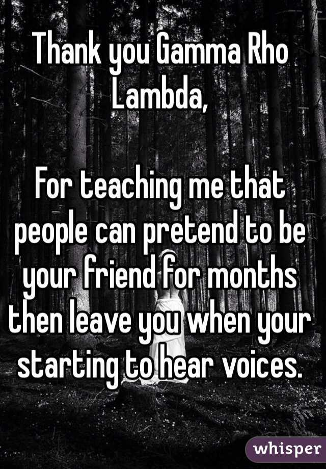 Thank you Gamma Rho Lambda,   For teaching me that people can pretend to be your friend for months then leave you when your starting to hear voices.