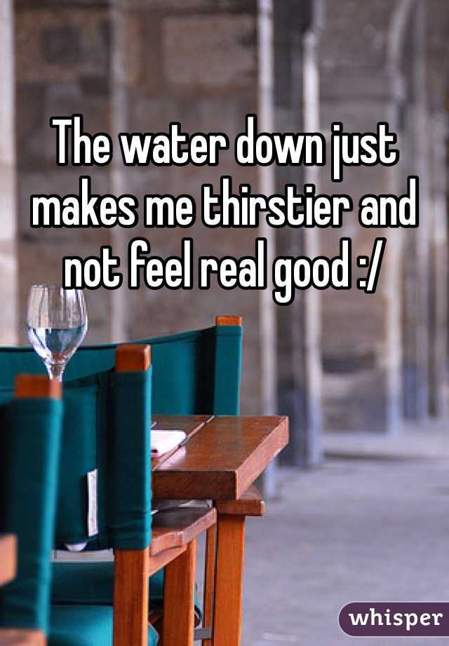 The water down just makes me thirstier and not feel real good :/