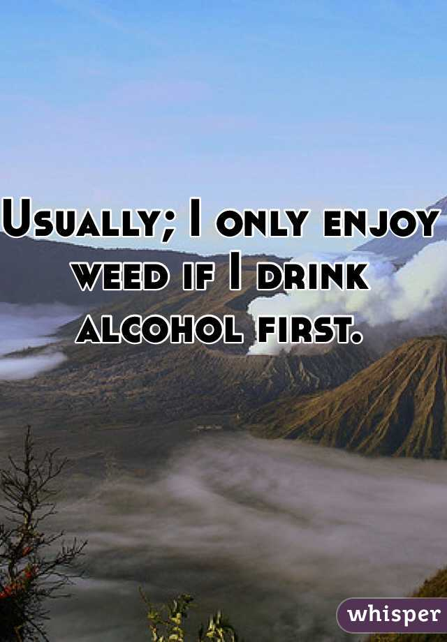 Usually; I only enjoy weed if I drink alcohol first.