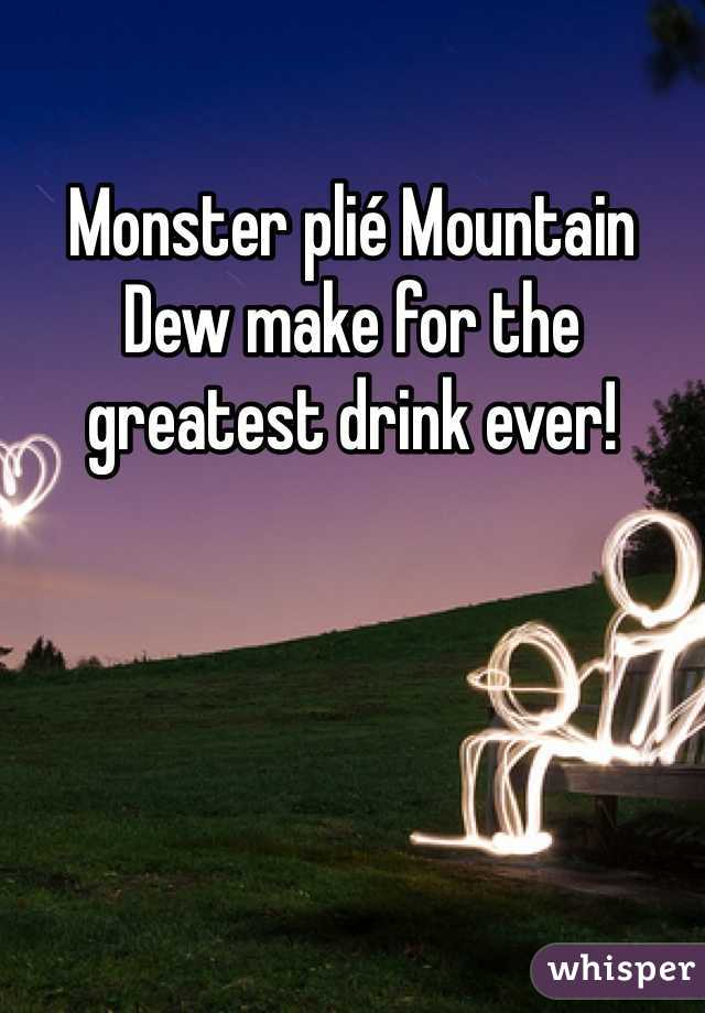 Monster plié Mountain Dew make for the greatest drink ever!