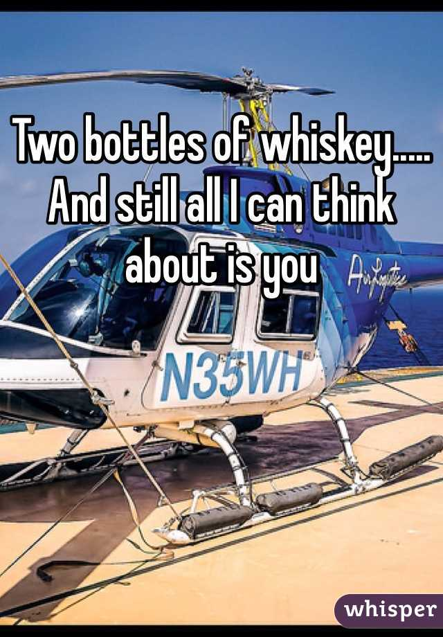 Two bottles of whiskey..... And still all I can think about is you