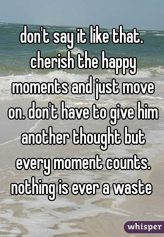 don't say it like that. cherish the happy moments and just move on. don't have to give him another thought but every moment counts. nothing is ever a waste