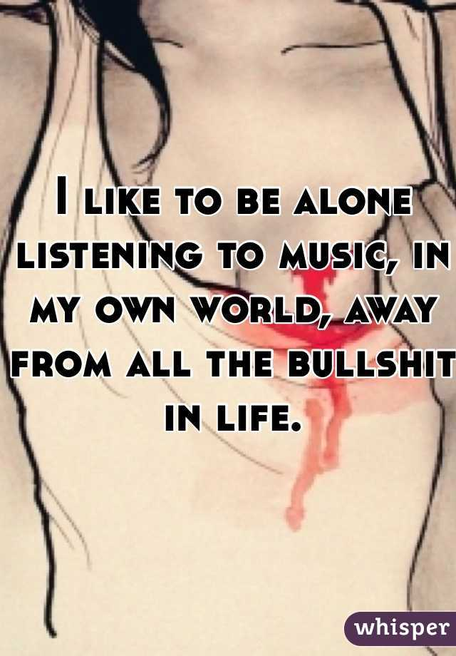 I like to be alone listening to music, in my own world, away from all the bullshit in life.