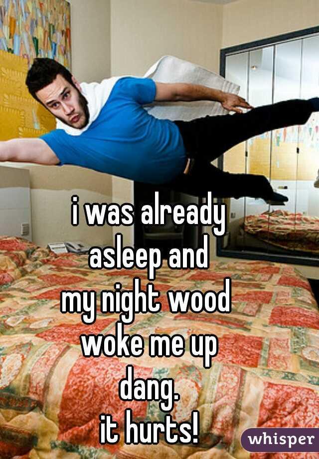 i was already asleep and my night wood  woke me up dang. it hurts!