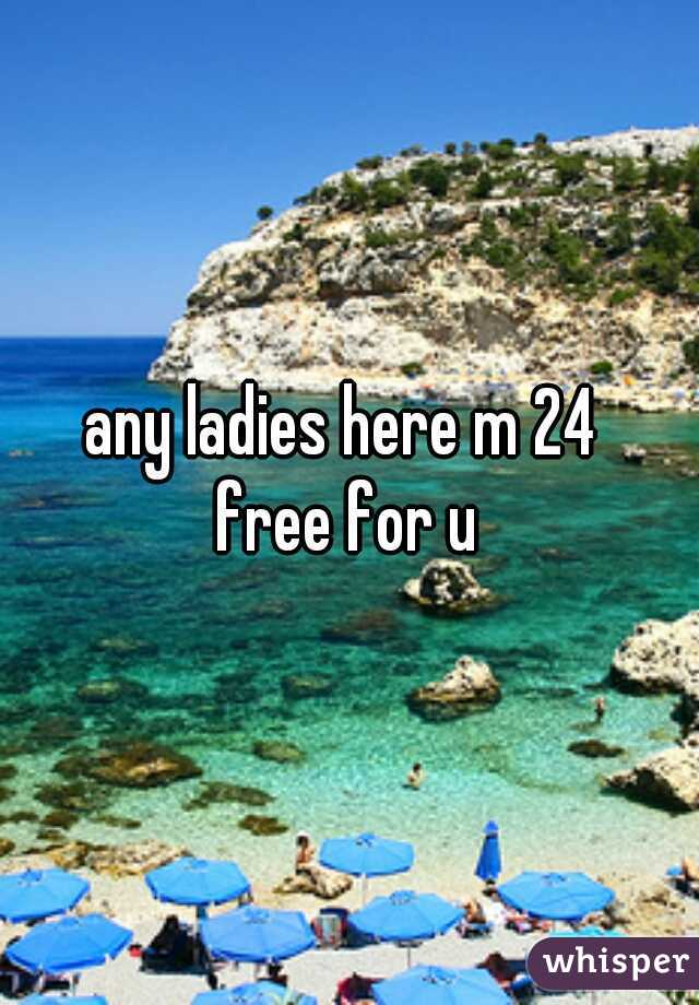 any ladies here m 24  free for u