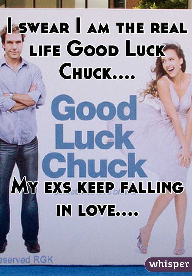 I swear I am the real life Good Luck Chuck....     My exs keep falling in love....