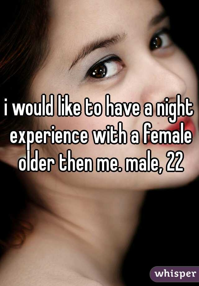 i would like to have a night experience with a female older then me. male, 22