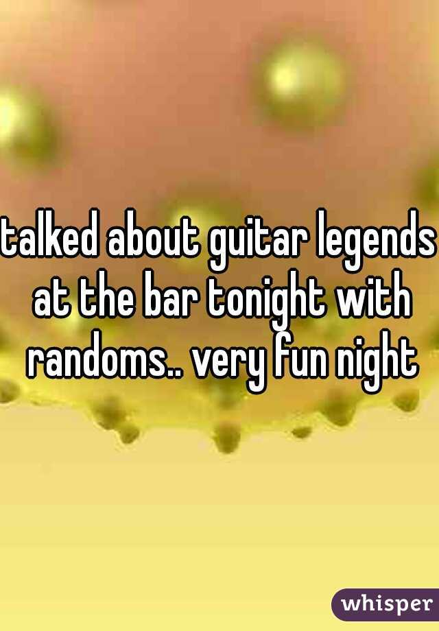 talked about guitar legends at the bar tonight with randoms.. very fun night