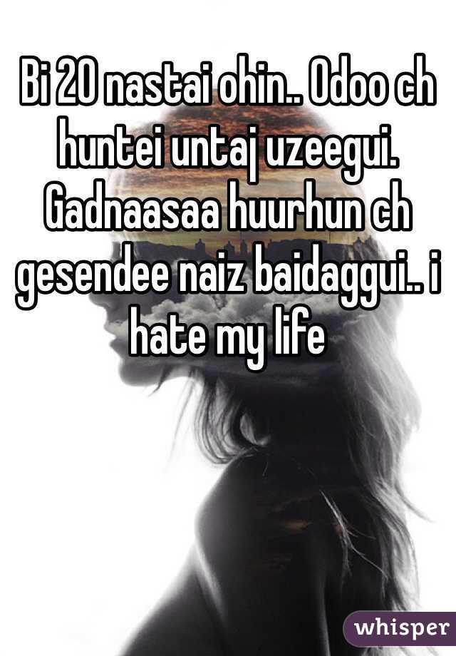 Bi 20 nastai ohin.. Odoo ch huntei untaj uzeegui. Gadnaasaa huurhun ch gesendee naiz baidaggui.. i hate my life