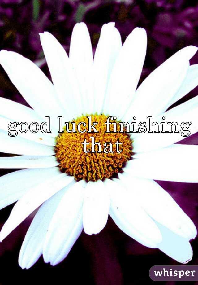 good luck finishing that