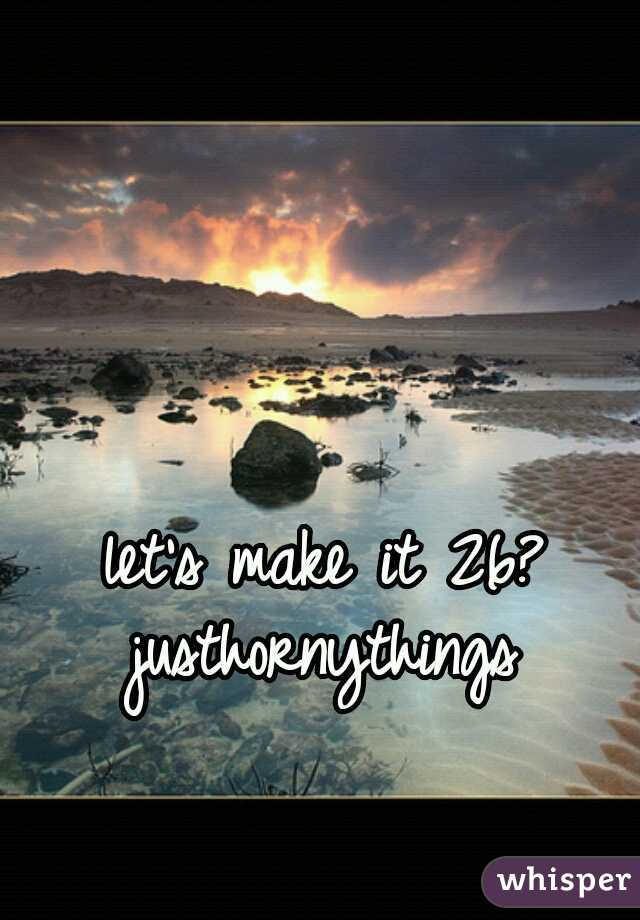 let's make it 26?   justhornythings