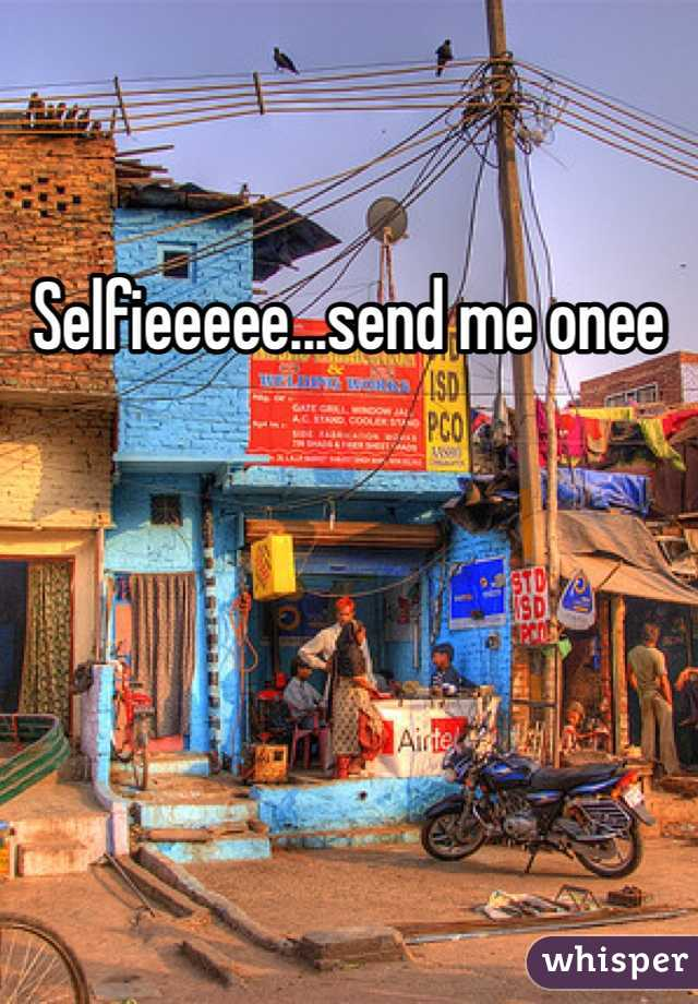 Selfieeeee...send me onee