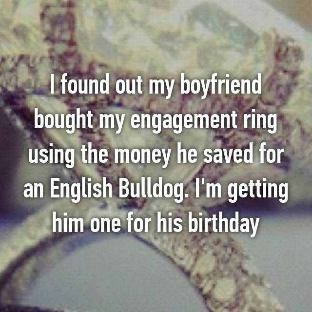 I found out my boyfriend bought my engagement ring using the money he saved for an English Bulldog. I'm getting him one for his birthday