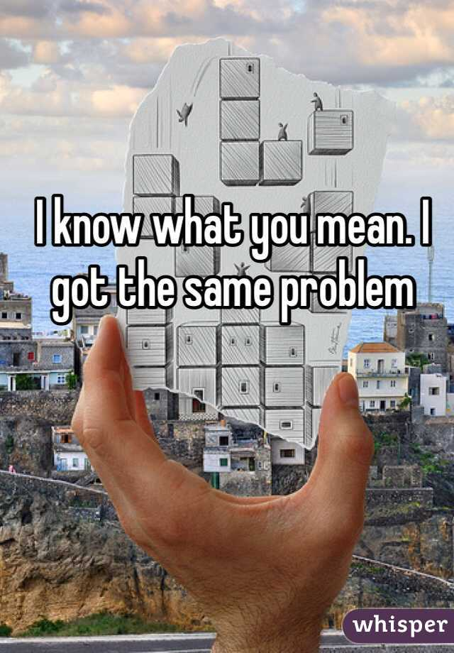 I know what you mean. I got the same problem