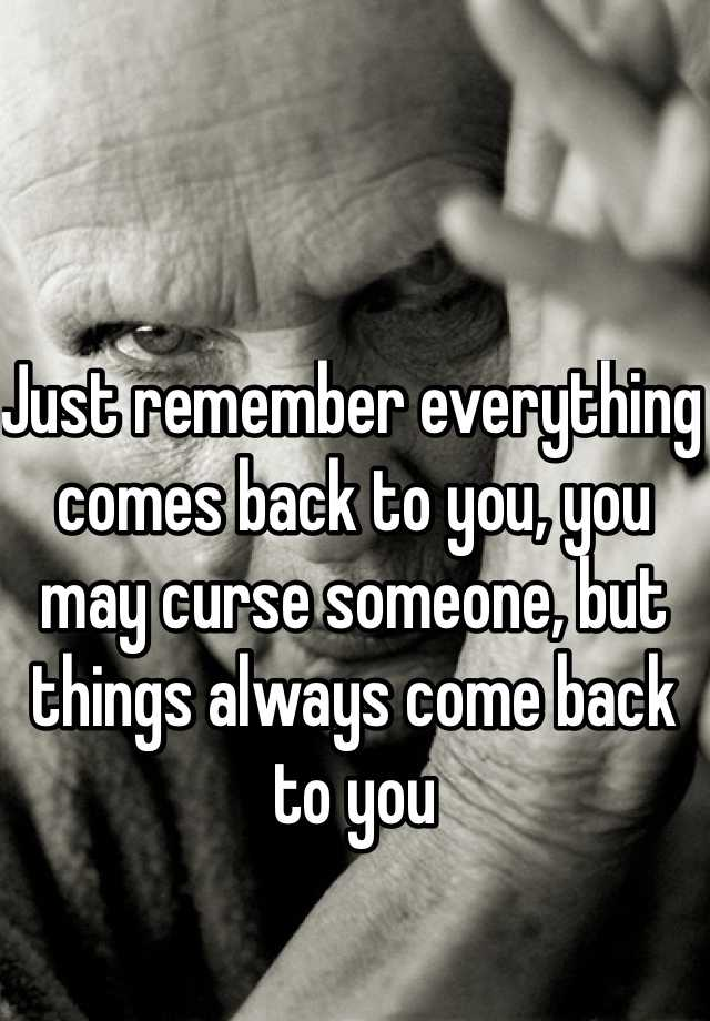 Just remember everything comes back to you, you may curse