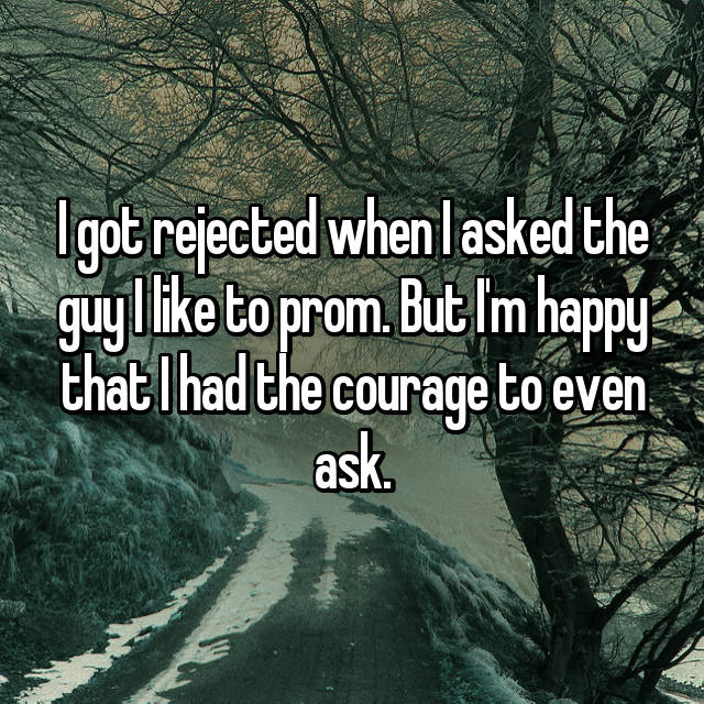I got rejected when I asked the guy I like to prom. But I'm happy that I had the courage to even ask.